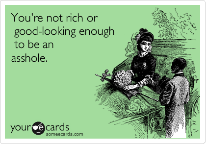 You're not rich or  good-looking enough  to be an asshole.
