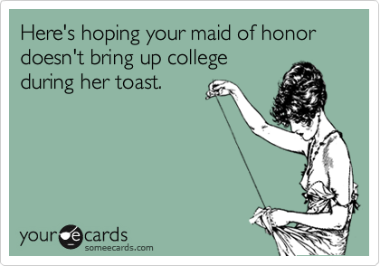 Here's hoping your maid of honor doesn't bring up college during her toast.