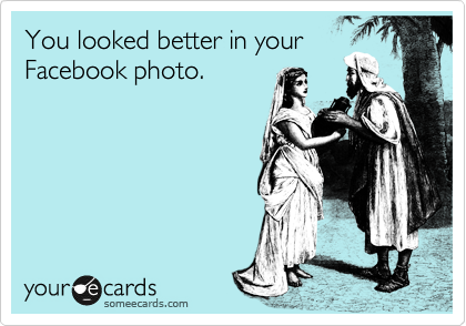 You looked better in your Facebook photo.