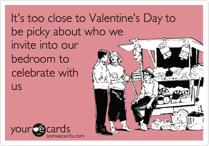 It's too close to Valentine's Day to be picky about who we invite into our bedroom to celebrate with us