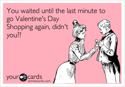You waited until the last minute to go Valentine's Day Shopping again, didn't you??