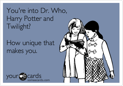 You're into Dr. Who,  Harry Potter and Twilight?  How unique that makes you.