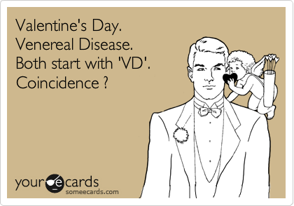 Valentine's Day.  Venereal Disease. Both start with 'VD'. Coincidence ?