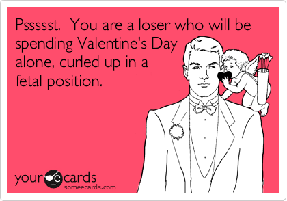 Pssssst.  You are a loser who will be spending Valentine's Day alone, curled up in a fetal position.