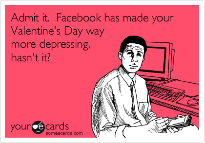Admit it.  Facebook has made your Valentine's Day way more depressing, hasn't it?