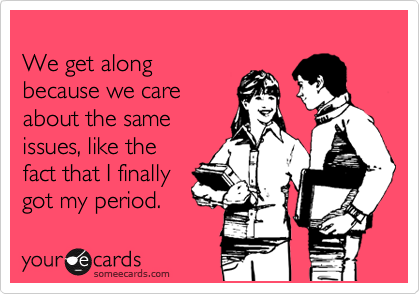 We get along because we care about the same issues, like the fact that I finally got my period.
