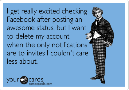 I get really excited checking Facebook after posting an awesome status, but I want  to delete my account when the only notifications are to invites I couldn't care less about.