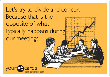 Let's try to divide and concur. Because that is the opposite of what typically happens during our meetings.
