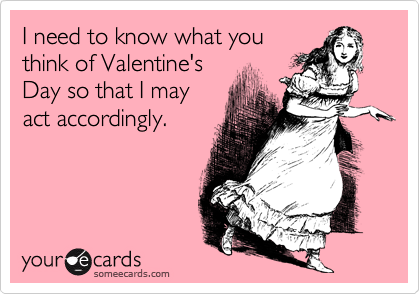 I need to know what you think of Valentine's Day so that I may act accordingly.