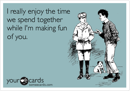 I really enjoy the time we spend together while I'm making fun of you.