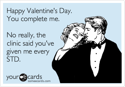 Happy Valentine's Day. You complete me.  No really, the clinic said you've given me every STD.