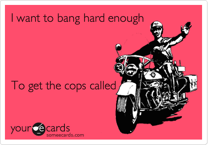 I want to bang hard enough         To get the cops called