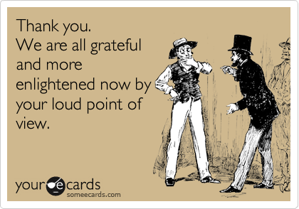 Thank you.   We are all grateful and more enlightened now by your loud point of view.