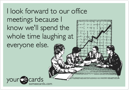 I look forward to our office meetings because I know we'll spend the whole time laughing at everyone else.
