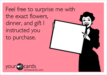 Feel free to surprise me with the exact flowers, dinner, and gift I instructed you to purchase.