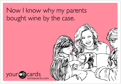 Now I know why my parents bought wine by the case.