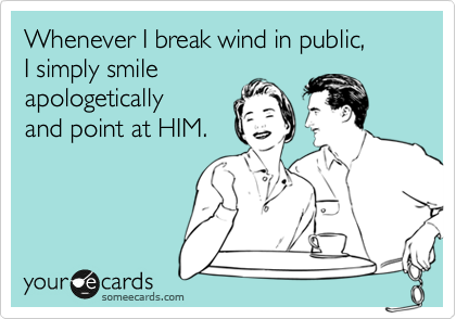 Whenever I break wind in public, I simply smile apologetically and point at HIM.