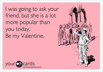 I was going to ask your friend, but she is a lot more popular than you today.  Be my Valentine.