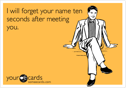 I will forget your name ten  seconds after meeting you.