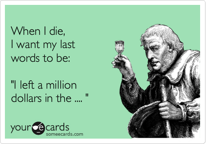 """When I die, I want my last words to be:  """"I left a million dollars in the .... """""""