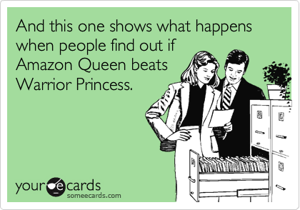 And this one shows what happens when people find out if Amazon Queen beats Warrior Princess.