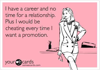 I have a career and no  time for a relationship. Plus I would be cheating every time I want a promotion.
