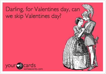 Darling, for Valentines day, can we skip Valentines day?