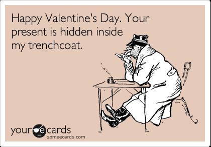 Happy Valentine's Day. Your present is hidden inside my trenchcoat.