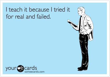 I teach it because I tried it for real and failed.