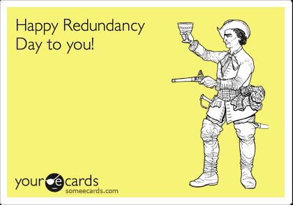 Happy Redundancy Day to you!