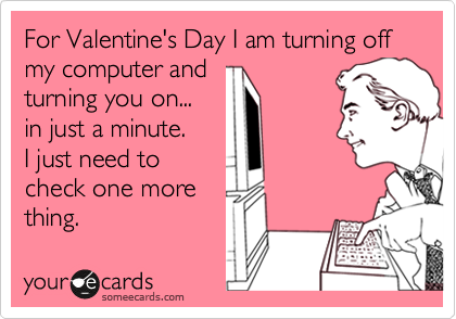For Valentine's Day I am turning off my computer and turning you on... in just a minute. I just need to check one more thing.