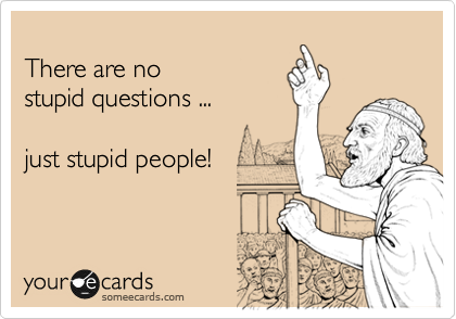 There are no stupid questions ...  just stupid people!