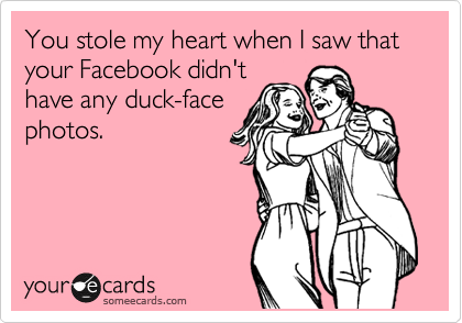 You stole my heart when I saw that your Facebook didn't have any duck-face photos.