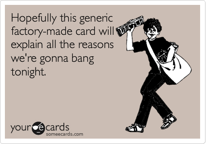 Hopefully this generic factory-made card will explain all the reasons we're gonna bang tonight.