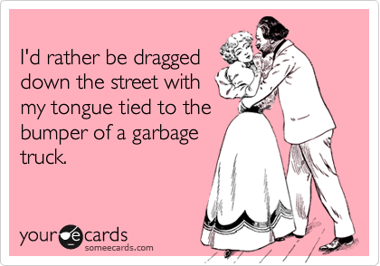 I'd rather be dragged down the street with my tongue tied to the bumper of a garbage truck.