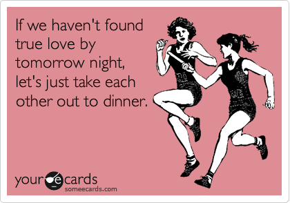 If we haven't found true love by tomorrow night, let's just take each other out to dinner.