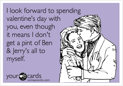 I look forward to spending valentine's day with you, even though it means I don't get a pint of Ben & Jerry's all to myself.