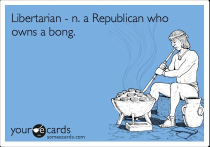Libertarian - n. a Republican who owns a bong.