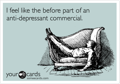 I feel like the before part of an anti-depressant commercial.