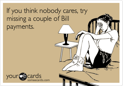 If you think nobody cares, try missing a couple of Bill payments.