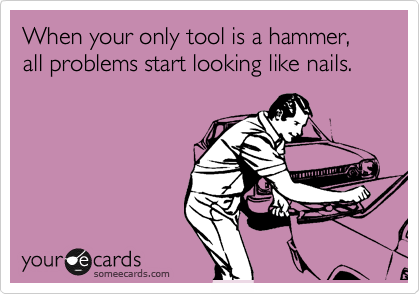 When your only tool is a hammer, all problems start looking like nails.
