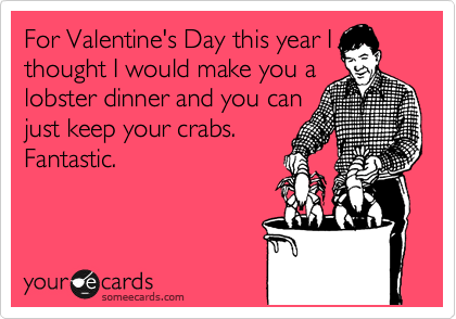 For Valentine's Day this year I thought I would make you a lobster dinner and you can just keep your crabs.  Fantastic.
