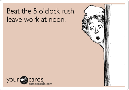 Beat the 5 o'clock rush, leave work at noon.