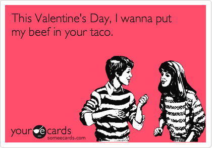 This Valentine's Day, I wanna put my beef in your taco.