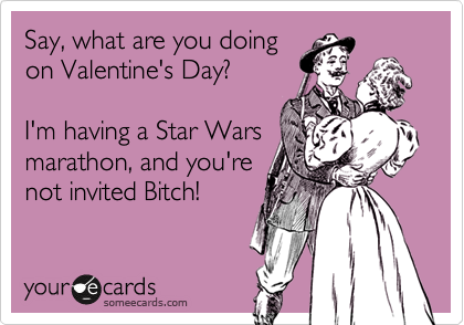 Say, what are you doing on Valentine's Day?  I'm having a Star Wars marathon, and you're not invited Bitch!
