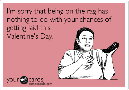 I'm sorry that being on the rag has nothing to do with your chances of getting laid this Valentine's Day.