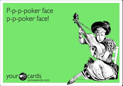 P-p-p-poker face p-p-poker face!