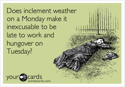 Does inclement weather on a Monday make it inexcusable to be late to work and hungover on Tuesday?