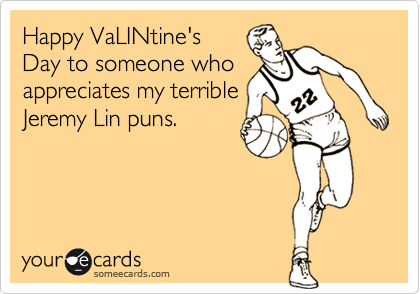 Happy VaLINtine's  Day to someone who appreciates my terrible Jeremy Lin puns.