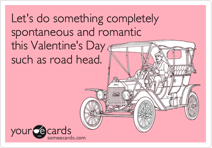 Let's do something completely spontaneous and romantic this Valentine's Day such as road head.